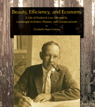 Beauty, Efficiency, and Economy: A Life of Frederick Law Olmsted Jr., Landscape Architect, Planner, and Conservationist (Hardcover)