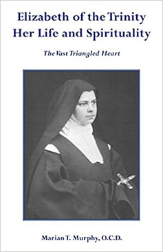Elizabeth of the Trinity Her life and Spirituality - The Vast Triangled Heart