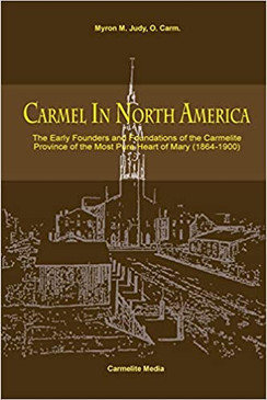 Carmel in north America - The Early Founders and Foundations of the Carmelite Providence of the Most Pure Heart of Mary (1864 - 1900)