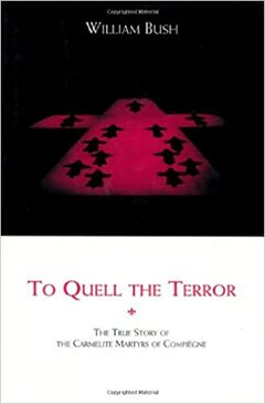 To Quell the Terror - The true Story of The Carmelite Martyrs of Compiegne