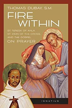 Fire Within - St. Teresa of Avila, St. John of The Cross, and The Gospel on Prayer