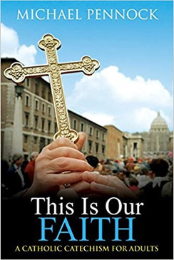 This Is Our Faith - A Catholic Catechism For Adults