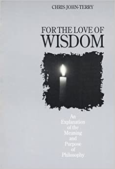 For The Love Of  Wisdom - An Explanation of the Meaning and Purpose of Philosophy