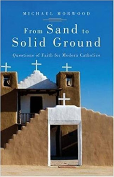 From Sand to Solid Ground - Questions of Faith for Modern Catholics