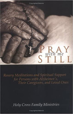 Pray with me Still - Rosary Meditations and Spiritual Support for Persons with Alzheimer's, Their Caregivers, and Loved Ones