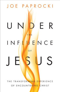 Under the Influence of Jesus- The Transforming Experience of Encountering Christ