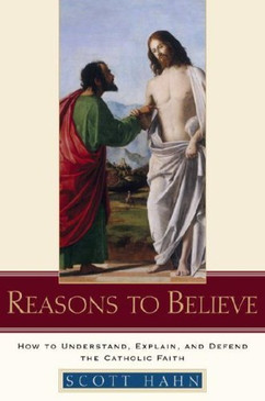 Reasons To Believe- How To Understand, Explain, And Defend The Catholic Faith