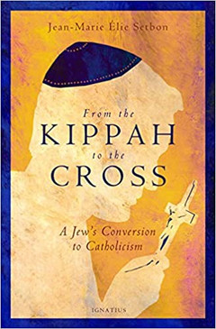 From the Kippah to the Cross- A Jew's Conversion to Catholicism