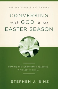 Conversing with God in the Easter Season- Praying The Sunday Mass Readings With Lectio Divina