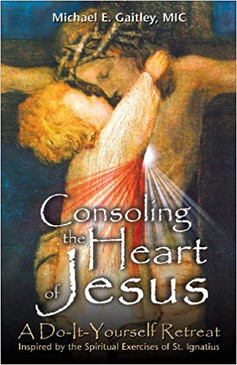 Consoling the Heart of Jesus- A Do-It-Yourself Retreat Inspired by the Spiritual Exercises of St. Ignatius