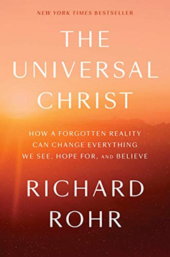The Universal Christ- How a Forgotten Reality Can Change Everything We See, Hope For, And Believe