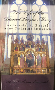 The Life of the Blessed Virgin Mary: As Revealed to Blessed Anne Catherine Emmerich