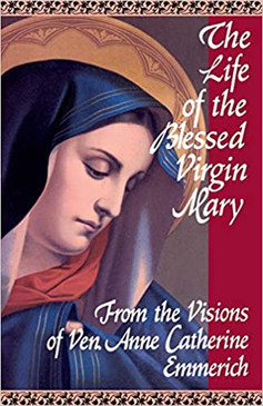 The Life of the Blessed Virgin Mary- From the Visions of Ven Anne Catherine Emmerich