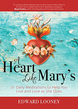 A Heart Like Mary's- 31 Daily Meditations to Help You Live and Love as She Does