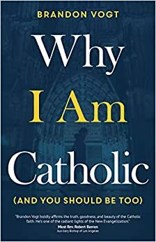 Why I Am Catholic  Brandon Vogt