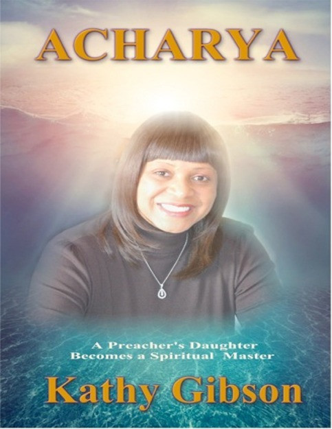 "Acharya: Preacher's Daughter Becomes a Spiritual Master        Acharya is the story of a young woman's journey from growing up as a Baptist Preacher's Daughter and All American Athlete into a Spiritual Leader and Enlightened Master. Kathy's life has been one of incredible ups and downs. There was a time when she came from the heights of marital and business success, to divorce, bankruptcy, and struggles to feed her infant children. She has always kept her eyes focused steadfastly on her relationship with God. Even from a very young age, she questioned the inconsistencies inherent in the fundamentalist tenets within the Bible and the strict doctrines that often left her unfulfilled.    Acharya Kathy Gibson is dedicated to the principles and actions of evolution. She struggled to pull herself out of a desperate life situation that could have easily crushed her spirit. She learned how to meditate properly, she developed a more personal and fulfilling relationship with God, and she found a mate that helped her secure her relationship with the universe. Acharya means: ""One who leads by example."" This book will cause tears of sadness and tears of joy. It will ultimately leave you with faith and the belief that God is always with us.       Price: $29.95"