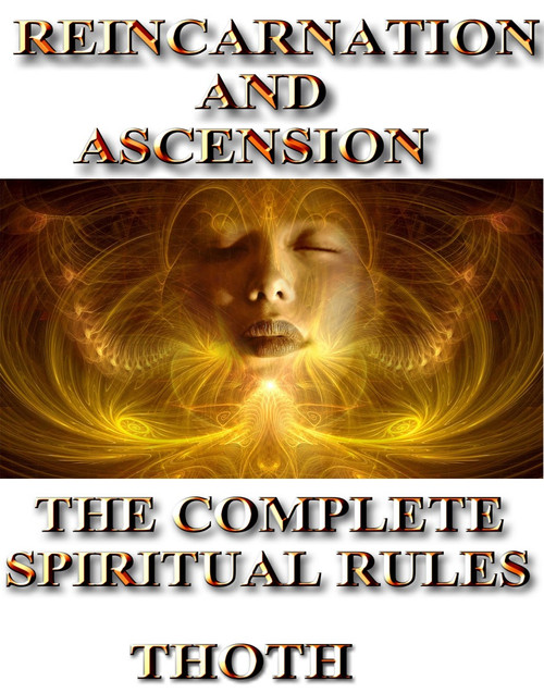 REINCARNATION AND ASCENSION                                                                                                                         THE COMPLETE RULES      Over 75% of the world's population believes in reincarnation.  Many people also believe that the soul can rise to a higher station in its existence if one makes the right choices in life. Others believe that the soul can descend to a lower state of existence if one repeatedly makes the wrong choices.  In ancient times, many cultures prepared the mind, body, and soul for their existence in another life while one still lived on earth.  In modern times, our focus rests squarely on surviving, paying the bills, and living from day to day. We no longer place a premium on life in the next world or how we can improve our existence here.   Life here is important, but life in the larger more eternal sense of the word is far more important.   There is a system through which our lives in this world are judged. Every action, every thought, and every choice are judged and recorded by a vast system of beings that ultimately determine the fate of your soul.  How you live, how you love, how you hate, how you forgive, how you die are all real events that have an impact on your soul.    The time of year that one dies, the time of day, the month, the hour, the circumstances all make a difference as to how one is handled in the next world.  The rules and regulations that apply to the soul are numerous and we all are affected by them.  Violent deaths are judged differently than quiet peaceful deaths.  Lives spent in service to others are judged differently than other lives.  Deaths occurring in young people are reviewed differently than those in older bodies.  Saving the lives of others helps tremendously in the evolution and ascension of a soul.  Diligent work with the spiritual forces and tools available to a soul helps in the assessment for the readiness of ascension.    In this text, you will not receive spells, sigils, or magic.  You will however be given a full set of rules and regulations that apply to the soul in the completion of the physical life and life in the next world.  You will also be given a way to fully assess your life and to determine what is likely to happen to you when you leave this world. Understanding how to improve your soul and live a better life in the present is key to ascension and evolution of the soul.  Your present living and soul condition is very similar to what you may expect in the next world.    You can improve.   The book will also give you advice on how to prepare your soul for ascension and how to evolve beyond the stages of decay and depravity that lead to incarnation in the lower worlds.  The God Thoth has given us an inside look into the rules and regulations that the gods themselves use to assess your life on a daily basis.  With these insights you can ascend and grow more rapidly.   The choice is up to you.   Price: $1,250.00