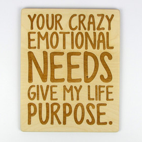 """""""Your Crazy Emotional Needs Give My Life Purpose"""" Wood Sign"""