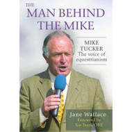 The Man Behind The Mike  - Mike Tucker, 'The Voice of Equestrianism'