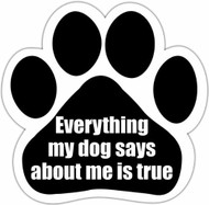 Everything my dog says about me is true Paw Print Magnet