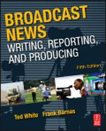 Broadcast News Writing, Reporting, and Producing, 5th Edition