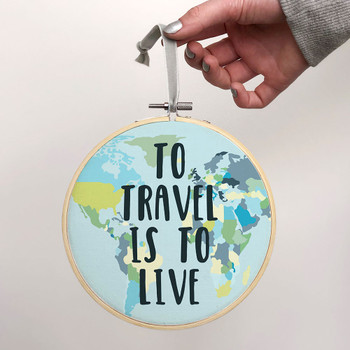 'To Travel is to Live' - Inspirational Travel Quote Embroidery Hoop Art