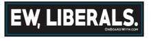 EW, LIBERALS - President Donald Trump 6 x 1.375 Inch Political Bumper Sticker