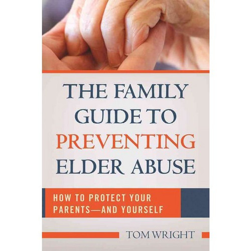 Family Guide to Preventing Elder Abuse - How to Protect Your Parents - and Yourself