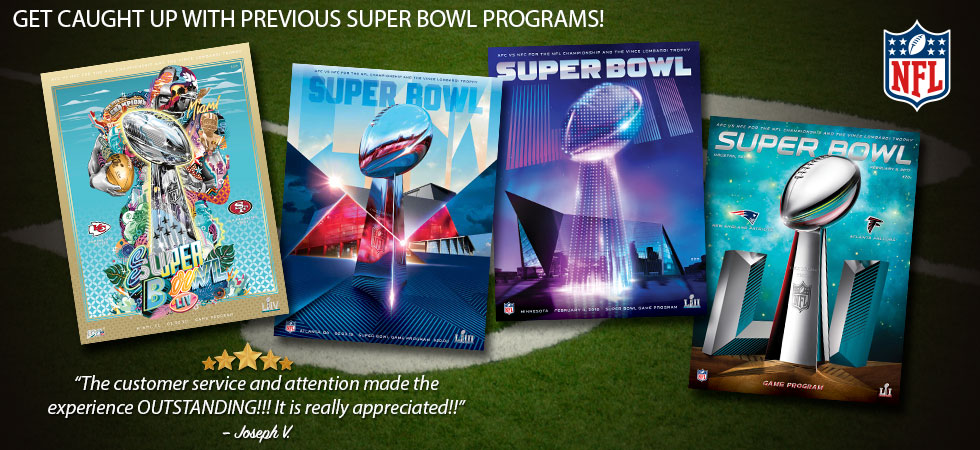 "Get caught up with previous Super Bowl Programs! ""The customer service and attention made the experience OUTSTANDING!!! It is really apprecaited!!"" -Joseph V."