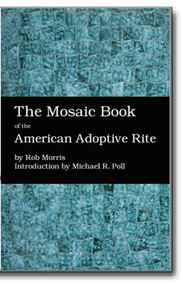 The Mosaic Book of the American Adoptive Rite by Rob Morris Introduction by Michael R. Poll 978-1-61342-316-5 Cornerstone Book Publishers