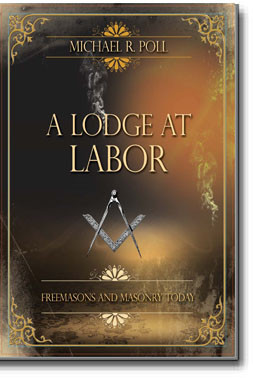 A Lodge at Labor Freemasons and Masonry Today Michael R. Poll