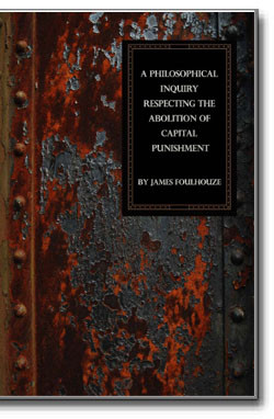 A Philosophical Inquiry Respecting the Abolition of Capital Punishment by James Foulhouze