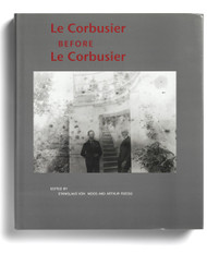Le Corbusier Before Le Corbusier: Applied Arts, Architecture, Painting, and Photography, 1907-1922, edited by Stanislaus von Moos and Arthur Rüegg
