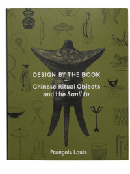 Design by the Book: Chinese Ritual Objects and the Sanli tu, by François Louis