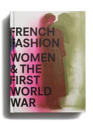 French Fashion, Women, and the First World War, edited by Maude Bass-Krueger and Sophie Kurkdjian