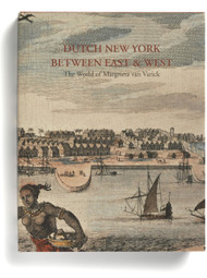 Dutch New York, between East and West: The World of Margrieta van Varick, edited by Deborah Krohn, Peter N. Miller, and Marybeth De Filippis