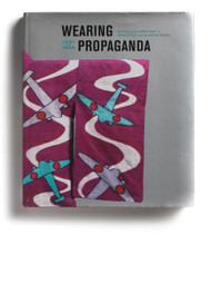 Wearing Propaganda: Textiles on the Home Front in Japan, Britain, and the United States, 1931-1945, edited by Jacqueline M. Atkins