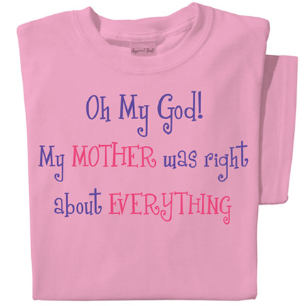 Oh My God! My mother was right about everything t-shirt   Pink tee   Best Mother's Day Gift