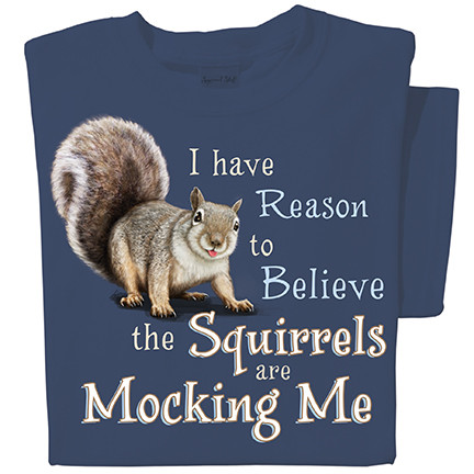 I have reason to believe the squirrels are mocking me t-shirt