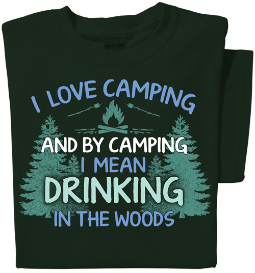 I Love Camping and by camping I mean drinking in the woods T-shirt