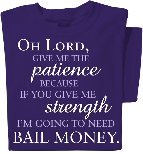 Oh Lord, give me the patience because if you give me strength I'm going to need bail money T-shirt