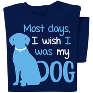 Most days I wish I was my dog T-shirt | Funny Dog T-shirt