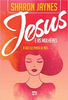 jesus e as mulheres: O que ele pensa de nós
