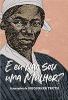 """E eu não sou uma mulher?"""": A narrativa de Sojourner Truth"""
