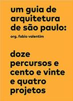 Um guia de arquitetura de São Paulo: Doze percursos e cento e vinte e quatro projetos