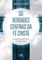 50 Verdades Centrais Da Fé Cristã - Um Guia Para Compreender E Ensinar Teologia
