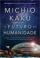 O futuro da humanidade: Marte, viagens interestelares, imortalidade e o nosso destino para além da Terra