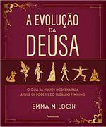 A Evolução da Deusa: O guia da mulher moderna para ativar os poderes do sagrado feminino