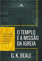 Templo E A Missão Da Igreja, O - Uma Teologia Bíblica Sobre O Lugar Da Habitação De Deus