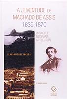 A juventude de Machado de Assis 1839-1870 - 2ª edição: Ensaio de biografia intelectual
